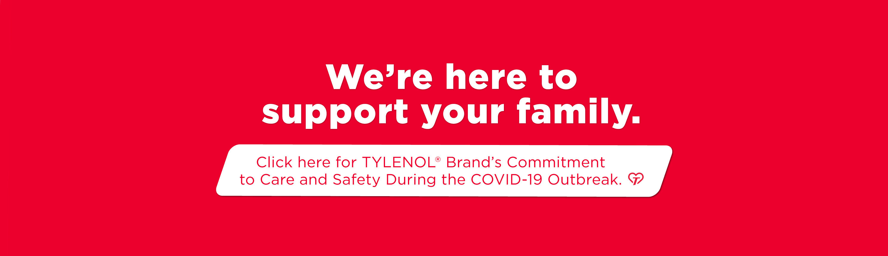 We're here to support your family. Click here for TYLENOL Brand's commitment to care and safety during the COVID-19 outbreak.